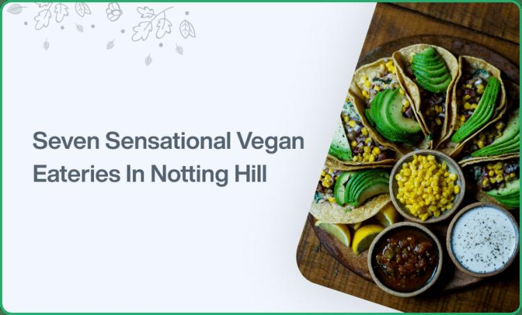 Seven Sensational Vegan Eateries In Notting Hill