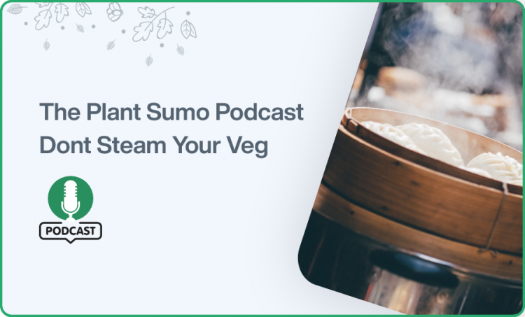The Plant Sumo Podcast Dont Steam Your Veg